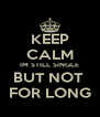 KEEP CALM IM STILL SINGLE BUT NOT  FOR LONG - Personalised Poster A4 size
