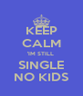 KEEP CALM 'IM STILL  SINGLE NO KIDS - Personalised Poster A4 size