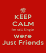 KEEP CALM I'm still Single were Just Friends - Personalised Poster A4 size