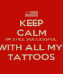 KEEP CALM IM STILL SUCCESSFUL WITH ALL MY  TATTOOS - Personalised Poster A4 size