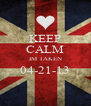 KEEP CALM IM TAKEN 04-21-13  - Personalised Poster A4 size