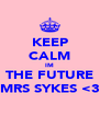 KEEP CALM IM THE FUTURE MRS SYKES <3 - Personalised Poster A4 size