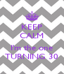 KEEP CALM  I'm the one TURNING 30 - Personalised Poster A4 size