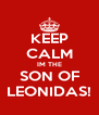 KEEP CALM IM THE SON OF LEONIDAS! - Personalised Poster A4 size