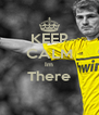 KEEP CALM Im There  - Personalised Poster A4 size
