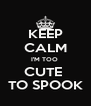 KEEP CALM I'M TOO  CUTE  TO SPOOK - Personalised Poster A4 size