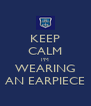KEEP CALM I'M WEARING AN EARPIECE - Personalised Poster A4 size