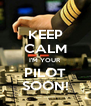 KEEP CALM I'M YOUR PILOT SOON! - Personalised Poster A4 size