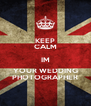 KEEP CALM IM YOUR WEDDING PHOTOGRAPHER - Personalised Poster A4 size