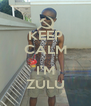 KEEP CALM  I'M ZULU - Personalised Poster A4 size