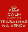 KEEP CALM IMAGINA QUE TRABALHAS NA XEROX - Personalised Poster A4 size