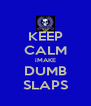 KEEP CALM iMAKE DUMB SLAPS - Personalised Poster A4 size