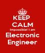 KEEP  CALM Impossible! I am Electronic Engineer - Personalised Poster A4 size
