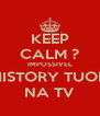 KEEP CALM ? IMPOSSIVEL HISTORY TUOR NA TV - Personalised Poster A4 size
