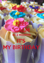 KEEP CALM IN 2 MONTHS IT'S  MY BIRTHDAY  - Personalised Poster A4 size