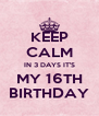 KEEP CALM IN 3 DAYS IT'S MY 16TH BIRTHDAY - Personalised Poster A4 size