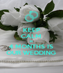 KEEP CALM IN 4 MONTHS IS OUR WEDDING - Personalised Poster A4 size