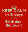 KEEP CALM In 6 days It's my Birthday  Bitches!!! - Personalised Poster A4 size