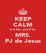 KEEP CALM in a few, you'll be MRS. PJ de Jesus - Personalised Poster A4 size