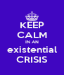 KEEP CALM IN AN existential CRISIS - Personalised Poster A4 size