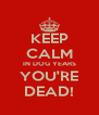 KEEP CALM IN DOG YEARS YOU'RE DEAD! - Personalised Poster A4 size