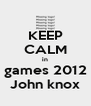 KEEP CALM in  games 2012  John knox - Personalised Poster A4 size