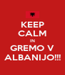 KEEP CALM IN GREMO V ALBANIJO!!! - Personalised Poster A4 size