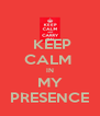 KEEP CALM  IN MY PRESENCE - Personalised Poster A4 size