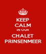 KEEP CALM IN OUR CHALET PRINSENMEER - Personalised Poster A4 size