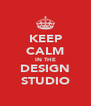 KEEP CALM IN THE DESIGN STUDIO - Personalised Poster A4 size