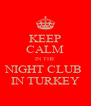 KEEP CALM IN THE NIGHT CLUB  IN TURKEY - Personalised Poster A4 size