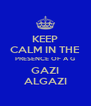 KEEP CALM IN THE PRESENCE OF A G GAZI ALGAZI - Personalised Poster A4 size
