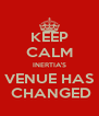 KEEP CALM INERTIA'S VENUE HAS  CHANGED - Personalised Poster A4 size