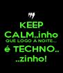KEEP CALM..inho QUE LOGO À NOITE... é TECHNO.. ..zinho! - Personalised Poster A4 size