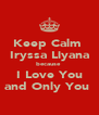 Keep Calm  Iryssa Liyana because  I Love You and Only You  - Personalised Poster A4 size