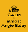 KEEP CALM is  almost Angie B.day - Personalised Poster A4 size