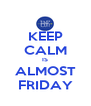 KEEP CALM IS ALMOST FRIDAY - Personalised Poster A4 size