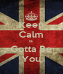 Keep Calm Is  Gotta Be You - Personalised Poster A4 size