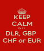 KEEP CALM IS IT DLR, GBP  CHF or EUR - Personalised Poster A4 size