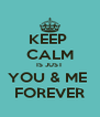 KEEP  CALM IS JUST YOU & ME  FOREVER - Personalised Poster A4 size