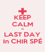 KEEP CALM Is LAST DAY In CHIR SPÉ - Personalised Poster A4 size