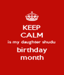 KEEP CALM is my daughter shudu birthday month - Personalised Poster A4 size