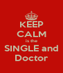 KEEP CALM is the SINGLE and Doctor - Personalised Poster A4 size