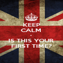 KEEP CALM • IS THIS YOUR FIRST TIME? - Personalised Poster A4 size