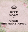 KEEP CALM IS  YOUR  BIRTHDAY APRIL - Personalised Poster A4 size