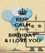 KEEP CALM IS YOUR BIRTHDAY & I LOVE YOU - Personalised Poster A4 size
