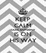 KEEP CALM ISAAC ANTHONY IS ON HIS WAY - Personalised Poster A4 size