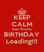KEEP CALM Isaac Mcbilly BIRTHDAY Loading!!! - Personalised Poster A4 size