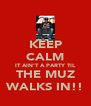 KEEP CALM IT AIN'T A PARTY TIL THE MUZ WALKS IN!! - Personalised Poster A4 size