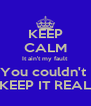 KEEP CALM It ain't my fault  You couldn't  KEEP IT REAL - Personalised Poster A4 size